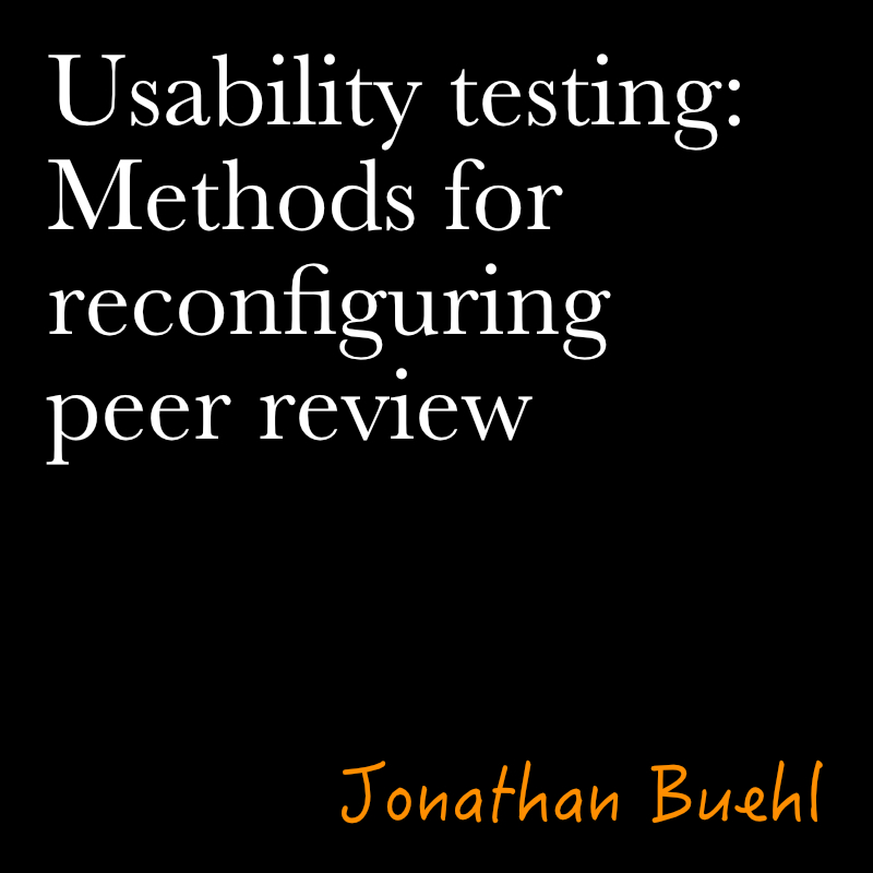 Usability Testing: Methods for Reconfiguring Peer Review by jonathan buehl
