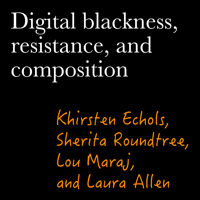 Digital Blackness, Resistance, and Composition by khirsten echols, sherita roundtree, lou maraj, and laura allen