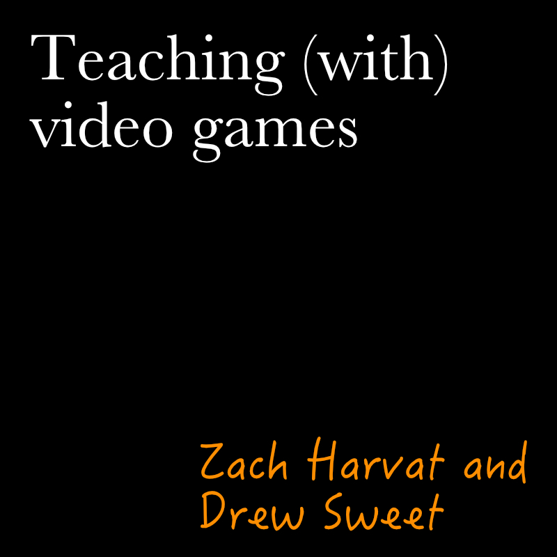 Teaching (with) Video Games by zach harvat and drew sweet