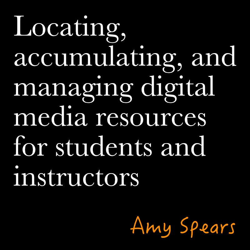 Locating, Accumulating, and Managing Digital Media Resources for Students and Instructors by amy spears